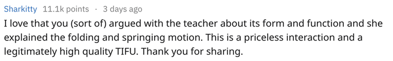 Text - 3 days ago Sharkitty 11.1k points I love that you (sort of) argued with the teacher about its form and function and she explained the folding and springing motion. This is a priceless interaction and a legitimately high quality TIFU. Thank you for sharing.