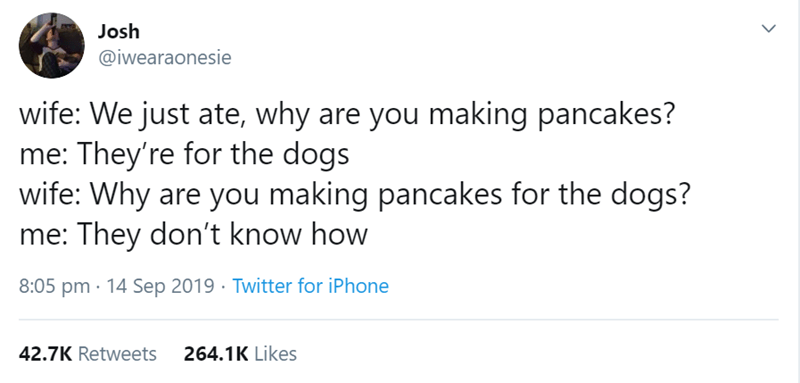 Text - Josh @iwearaonesie wife: We just ate, why are you making pancakes? me: They're for the dogs wife: Why are you making pancakes for the dogs? me: They don't know how 8:05 pm 14 Sep 2019 Twitter for iPhone 42.7K Retweets 264.1K Likes