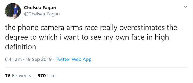 Text - Chelsea Fagan @Chelsea_Fagan the phone camera arms race really overestimates the degree to whichi want to see my own face in high definition 6:41 am 19 Sep 2019 Twitter Web App 570 Likes 76 Retweets >