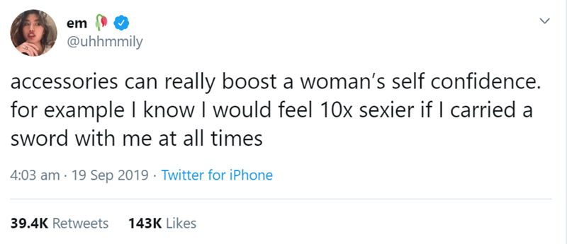 Text - em @uhhmmily accessories can really boost a woman's self confidence. for example I know I would feel 10x sexier if I carried a sword with me at all times 4:03 am 19 Sep 2019 Twitter for iPhone 39.4K Retweets 143K Likes
