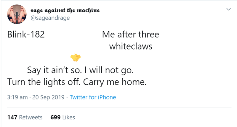 Text - sage against the machine @sageandrage Blink-182 Me after three whiteclaws Say it ain't so. I will not go. Turn the lights off. Carry me home. 3:19 am 20 Sep 2019 Twitter for iPhone 147 Retweets 699 Likes