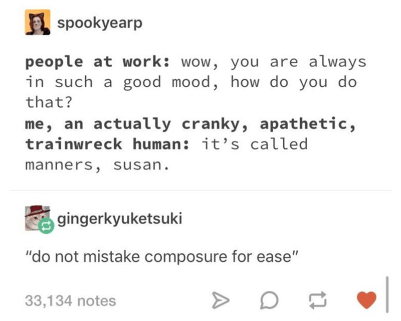 """Text - spookyearp people at work: wow, you are always in such a good mood, how do you do that? me, an actually cranky, apathetic, trainwreck human: it's called manners, susan. gingerkyuketsuki """"do not mistake composure for ease"""" 33,134 notes"""