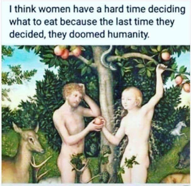 Organism - I think women have a hard time deciding what to eat because the last time they decided, they doomed humanity.