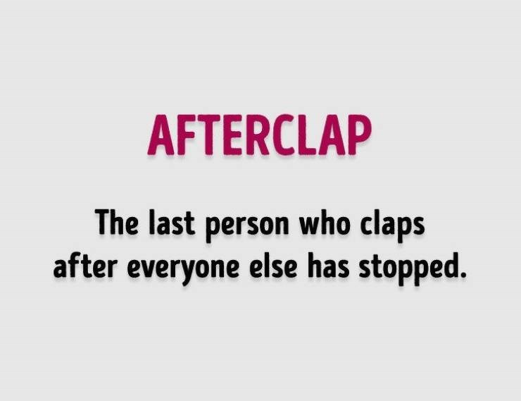 Text - AFTERCLAP The last person who claps after everyone else has stopped.