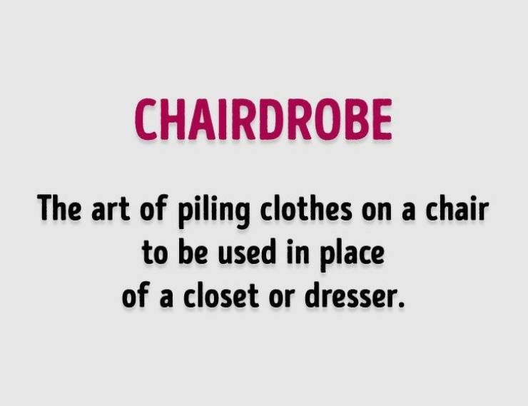 Text - CHAIRDROBE The art of piling clothes on a chair to be used in place of a closet or dresser.