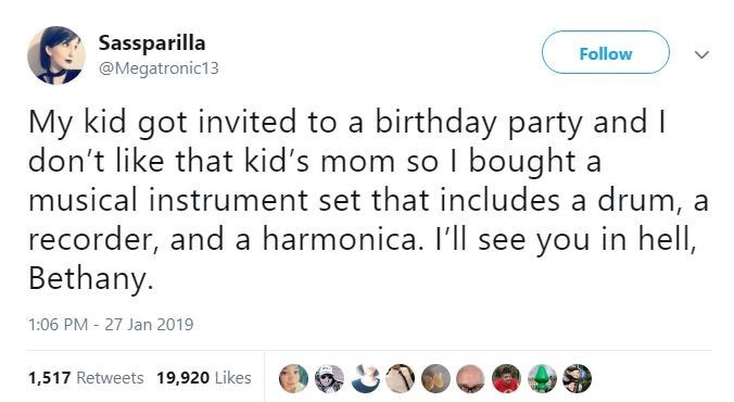 Text - Sassparilla @Megatronic13 Follow My kid got invited to a birthday party and I don't like that kid's mom so I bought a musical instrument set that includes a drum, recorder, and a harmonica. I'll see you in hell, Bethany. 1:06 PM 27 Jan 2019 1,517 Retweets 19,920 Likes