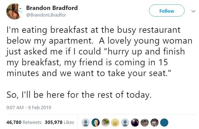 """Text - Brandon Bradford Follow @BrandonLBradfor I'm eating breakfast at the busy restaurant below my apartment. A lovely young woman just asked me if I could """"hurry up and finish my breakfast, my friend is coming in 15 minutes and we want to take your seat."""" So, I'll be here for the rest of today. 9:07 AM - 9 Feb 2019 46,780 Retweets 305,978 Likes"""