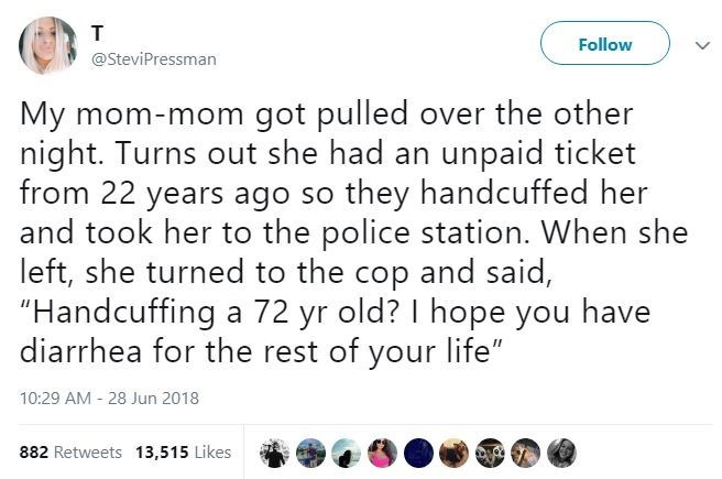 """Text - т Follow @SteviPressman My mom-mom got pulled over the other night. Turns out she had an unpaid ticket from 22 years ago so and took her to the police station. When she left, she turned to the cop and said, """"Handcuffing a 72 yr old? I hope you have diarrhea for the rest of your life"""" they handcuffed her 10:29 AM 28 Jun 2018 882 Retweets 13,515 Likes"""