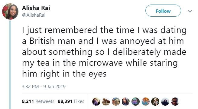 Text - Alisha Rai Follow @AlishaRai I just remembered the time I was dating a British man and I was annoyed at him about something so I deliberately made my tea in the microwave while staring him right in the eyes 3:32 PM -9 Jan 2019 8,211 Retweets 88,391 Likes