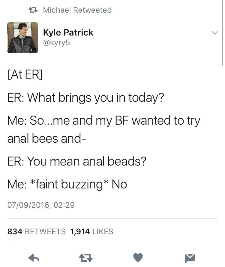 Text - Michael Retweeted Kyle Patrick @kyry5 [At ER] ER: What brings you in today? Me: So...me and my BF wanted to try anal bees and- ER: You mean anal beads? Me: *faint buzzing* No 07/09/2016, 02:29 834 RETWEETS 1,914 LIKES 7