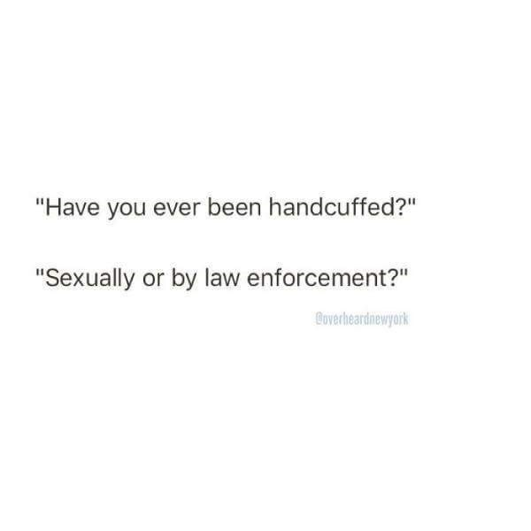 """Text - """"Have you ever been handcuffed?"""" """"Sexually or by law enforcement?"""" Coverheardnewyork"""