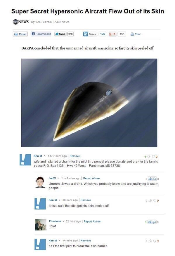 Text - Super Secret Hypersonic Aircraft Flew Out of Its Skin obeNEWS By Lee Ferran   ABC News Recommend 195 Tweet s68 Share 126 Email +1 Print DARPA concluded that the unmanned aircraft was going so fast its skin peeled off. 1 hr 7 mins ago Remove Ken M wife and i started a charity for the pilot thru penpal please donate and pray for the family peace P.O. Box 1136-Hwy 49 West-Parchman, MS 38738 1 hr 2 mins ago Report Abuse JonW Ummm...t was a drone. Which you probably know and are just trying to