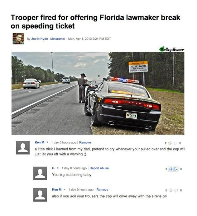 Vehicle - Trooper fired for offering Florida lawmaker break on speeding ticket By Justin Hyde Motoramic - Mon, Apr 1,2013 2:24 PM EDT ollegeHumon PLORGA SARE MOVE OVER OR STOPPED EHEGENCY VEcis 06204 Ken M 1 day 0 hours ago Remove a little trick i learned from my dad, pretend to cry whenever your pulled over and the cop will just let you off with a waming :) 1 day 0 hours ago Report Abuse You big blubbering baby 0 Ken M 1 day 0 hours ago Remove also if you soil your trousers the cop will drive a
