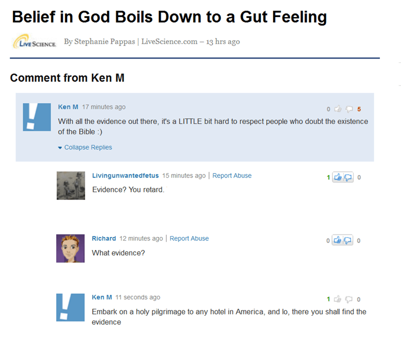 Text - Belief in God Boils Down to a Gut Feeling By Stephanie Pappas   LiveScience.com - 13 hrs ago LIVE SCIENCE Comment from Ken M Ken M 17 minutes ago With all the evidence out there, it's a LITTLE bit hard to respect people who doubt the existence of the Bible: Collapse Replies Livingunwantedfetus 15 minutes ago   Report Abuse Evidence? You retard. Richard 12 minutes ago Report Abuse 0 What evidence? Ken M 11 seconds ago 1 Embark on a holy pilgrimage to any hotel in America, and lo, there you