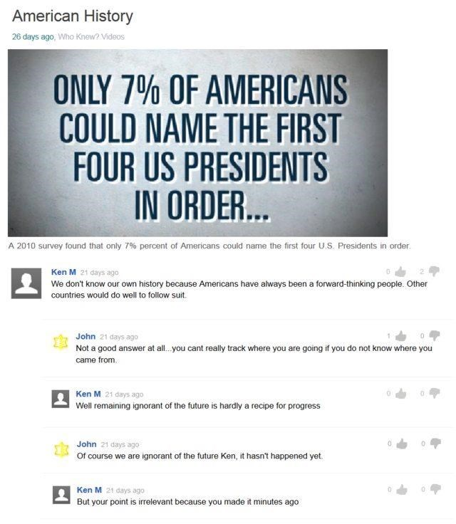 Text - American History 26 days ago, Who Knew? Videos ONLY 7% OF AMERICANS COULD NAME THE FIRST FOUR US PRESIDENTS IN ORDER... A 2010 survey found that only 7 % percent of Americans could name the first four U.S. Presidents in order Ken M 21 days ago We don't know our own history because Americans have always been a forward-thinking people. Other countries would do well to follow suit. John 21 days ago Not a good answer at all. you cant realy track where you are going if you do not know where yo