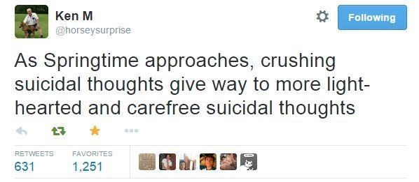 Text - Ken M Following @horseysurprise As Springtime approaches, crushing suicidal thoughts give way to more light- hearted and carefree suicidal thoughts RETWEETS FAVORITES 631 1,251