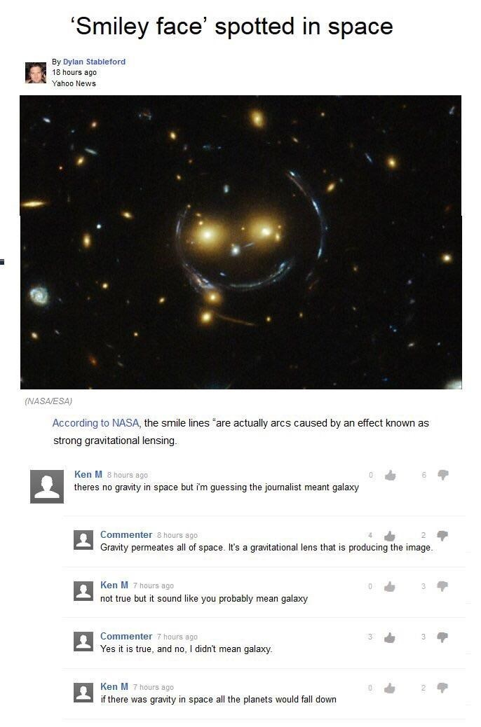 """Text - 'Smiley face' spotted in space By Dylan Stableford 18 hours ago Yahoo News (NASA/ESA) According to NASA, the smile lines """"are actually arcs caused by an effect known as strong gravitational lensing. Ken M 8 hours ago 6 theres no gravity in space but i'm guessing the journalist meant galaxy Commenter 8 hours ago Gravity permeates all of space. It's a gravitational lens that is producing the image. Ken M 7 hours ago not true but it sound like you probably mean galaxy Commenter 7 hours ago Y"""