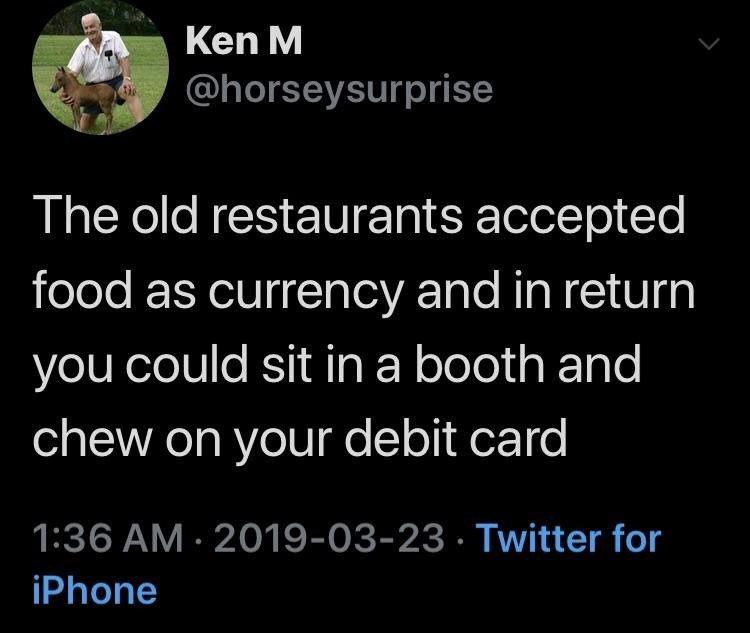 Text - Ken M @horseysurprise The old restaurants accepted food as currency and in return you could sit in a booth and chew on your debit card 1:36 AM 2019-03-23 Twitter for iPhone