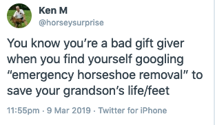 """Text - Ken M @horseysurprise You know you're a bad gift giver when you find yourself googling """"emergency horseshoe removal"""" to save your grandson's life/feet 11:55pm 9 Mar 2019 Twitter for iPhone"""