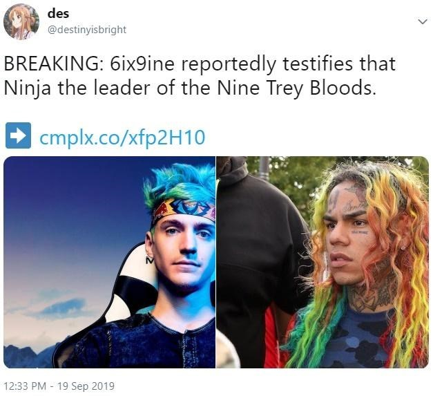 Face - des @destinyisbright BREAKING: 6ix9ine reportedly testifies that Ninja the leader of the Nine Trey Bloods. cmplx.co/xfp2H10 12:33 PM 19 Sep 2019