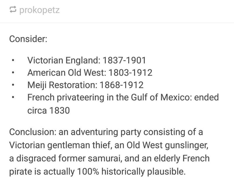 Text - prokopetz Consider: Victorian England: 1837-1901 American Old West: 1803-1912 Meiji Restoration: 1868-1912 French privateering in the Gulf of Mexico: ended circa 1830 Conclusion: an adventuring party consisting of a Victorian gentleman thief, an Old West gunslinger, a disgraced former samurai, and an elderly French pirate is actually 100% historically plausible.
