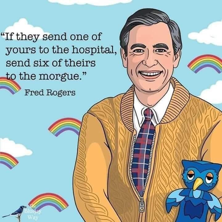 """Cartoon - """"If they send one of yours to the hospital, send six of theirs to the morgue."""" Fred Rogers Blueay Way"""