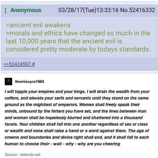Text - 03/28/17(Tue)13:33:16 No.52416332 Anonymous ancient evil awakens morals and ethics have changed so much in the last 10,000 years that the ancient evil is considered pretty moderate by todays standards. >>52424597 # themiscyra1983 Iwill topple your empires and your kings. I will drain the wealth from your coffers, and elevate your serfs and servants until they stand on the same ground as the mightiest of emperors. Women shall freely speak their minds, unbound by the fetters you have set, a