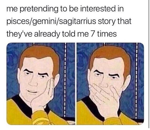 Text - me pretending to be interested in pisces/gemini/sagitarrius story that they've already told me 7 times