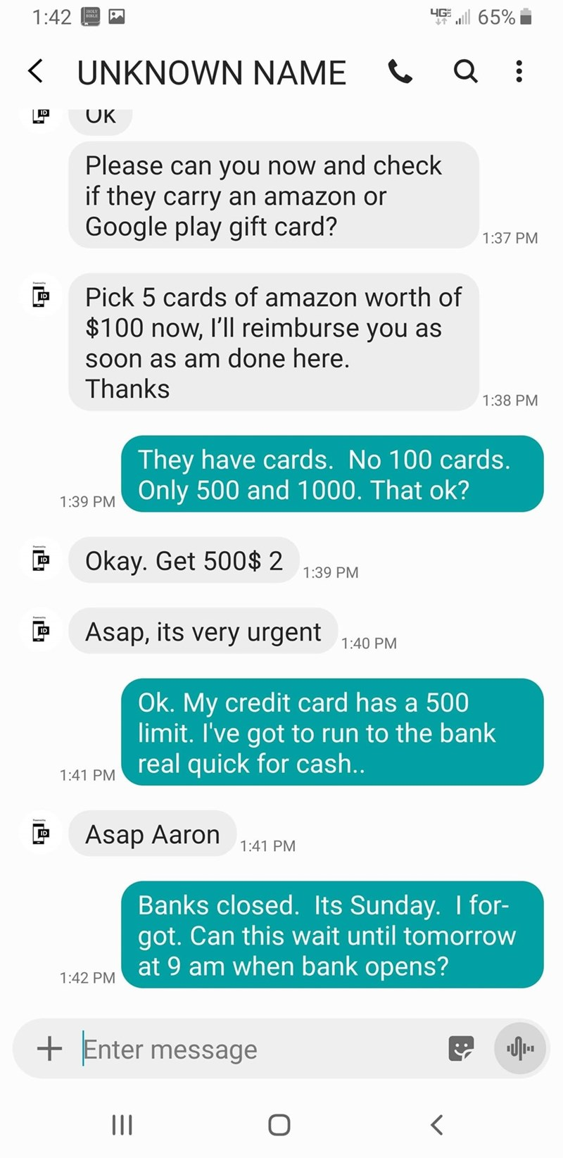Text - 4G l 65% 1:42 KUNKNOWN NAME IP OK Please can you now and check if they carry an amazon or Google play gift card? 1:37 PM Pick 5 cards of amazon worth of $100 now, I'll reimburse you as Soon as am done here. Thanks 1:38 PM They have cards. No 100 cards. Only 500 and 1000. That ok? 1:39 PM Okay. Get 500$ 2 ID 1:39 PM Asap, its very urgent ID 1:40 PM Ok. My credit card has a 500 limit. I've got to run to the bank real quick for cash.. 1:41 PM Asap Aaron ID 1:41 PM Banks closed. Its Sunday. I