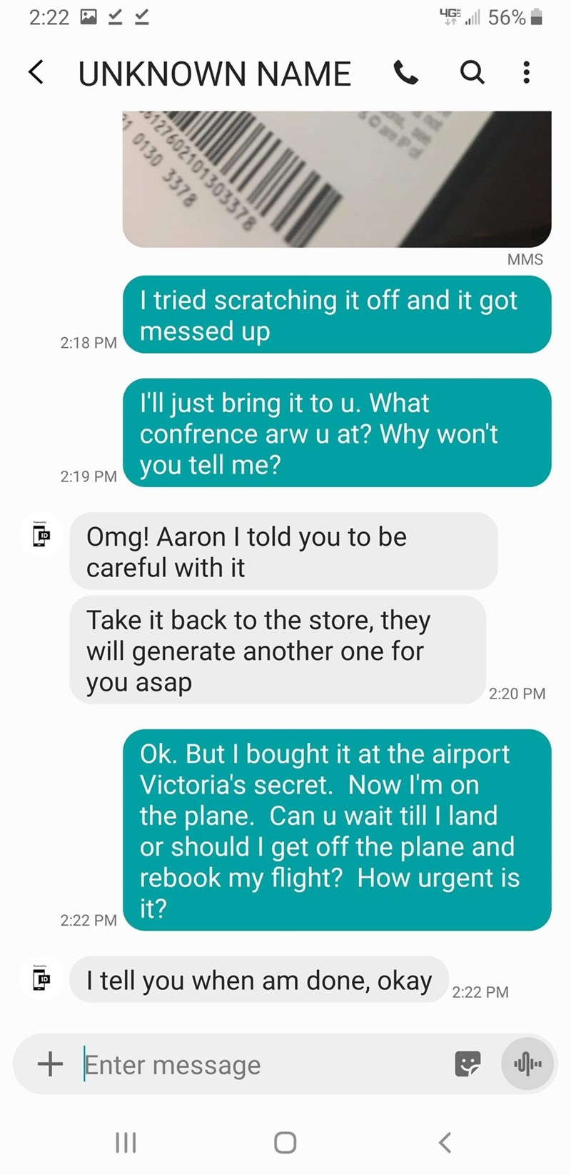 Text - 4G al 56% 2:22 KUNKNOWN NAME MMS I tried scratching it off and it got messed up 2:18 PM I'll just bring it to u. What confrence arw u at? Why won't you tell me? 2:19 PM Omg! Aaron I told you to be careful with it Take it back to the store, they will generate another one for you asap 2:20 PM Ok. But I bought it at the airport Victoria's secret. Now I'm on the plane. Can u wait till I land or should I get off the plane and rebook my flight? How urgent is it? 2:22 PM I tell you when am done,