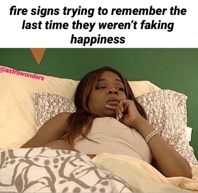 Text - fire signs trying to remember the last time they weren't faking happiness @astrowonders