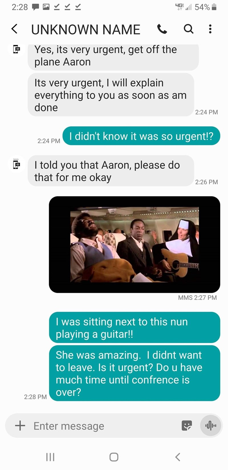 Text - 4G 54% 2:28 KUNKNOWN NAME Q Yes, its very urgent, get off the plane Aaron Its very urgent, I will explain everything to you as soon as am done 2:24 PM I didn't know it was so urgent!? 2:24 PM I told you that Aaron, please do that for me okay ID 2:26 PM ШННТЕТ ПАТ MMS 2:27 PM I was sitting next to this nun playing a guitar!! She was amazing. I didnt want to leave. Is it urgent? Do u have much time until confrence is 2:28 PM OVer? Enter message II