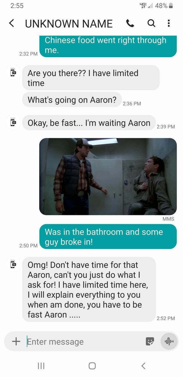 Text - 2:55 48% KUNKNOWN NAME Chinese food went right through me. 2:32 PM Are you there?? I have limited time What's going on Aaron? 2:36 PM Okay, be fast... I'm waiting Aaron 2:39 PM MMS Was in the bathroom and some guy broke in! 2:50 PM Omg! Don't have time for that Aaron, can't you just do what ask for! I have limited time here, I will explain everything to you when am done, you have to be fast Aaron. 2:52 PM Enter message II
