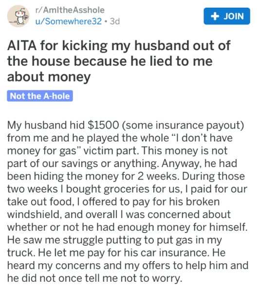 """Text - r/AmItheAsshole + JOIN u/Somewhere32 3d AITA for kicking my husband out of the house because he lied to me about money Not the A-hole My husband hid $1500 (some insurance payout) from me and he played the whole """"I don't have money for gas"""" victim part. This money is not part of our savings or anything. Anyway, he had been hiding the money for 2 weeks. During those two weeks I bought groceries for us, I paid for our take out food, I offered to pay for his broken windshield, and overall I w"""