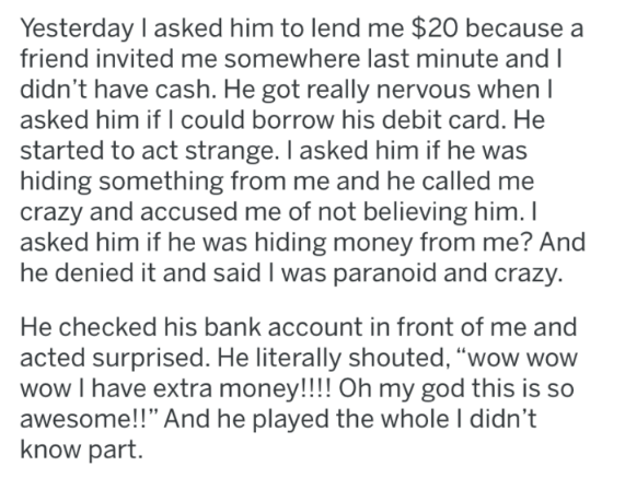 Text - Yesterday I asked him to lend me $20 because a friend invited me somewhere last minute and I didn't have cash. He got really nervous when I asked him if I could borrow his debit card. He started to act strange. I asked him if he was hiding something from me and he called me crazy and accused me of not believing him. I asked him if he was hiding money from me? And he denied it and said I was paranoid and crazy. He checked his bank account in front of me and acted surprised. He literally sh