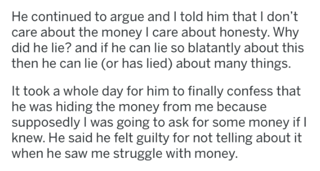 Text - He continued to argue and I told him that I don't care about the money I care about honesty. Why did he lie? and if he can lie so blatantly about this then he can lie (or has lied) about many things. It took a whole day for him to finally confess that he was hiding the money from me because supposedly I was going to ask for some money if knew. He said he felt guilty for not telling about it when he saw me struggle with money.