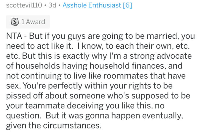 Text - scottevil110 3d Asshole Enthusiast [6] S 1 Award NTA But if you guys are going to be married, you need to act like it. I know, to each their etc. But this is exactly why I'm a strong advocate of households having household finances, and not continuing to live like roommates that have sex. You're perfectly within your rights to be pissed off about someone who's supposed to be your teammate deceiving you like this, no question. But it was gonna happen eventually, given the circumstances.