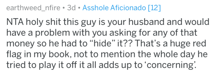 """Text - earthweed_nfire 3d Asshole Aficionado [12] NTA holy shit this guy is your husband and would have a problem with you asking for any of that money so he had to """"hide"""" it?? That's a huge red flag in my book, not to mention the whole day he tried to play it off it all adds up to 'concerning"""