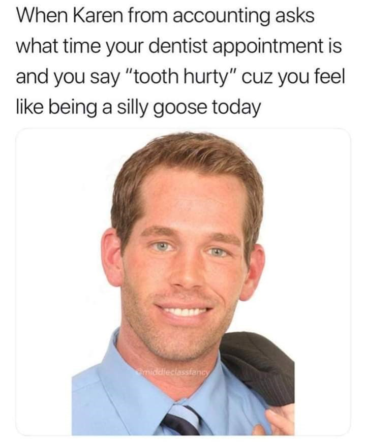 """Face - When Karen from accounting asks what time your dentist appointment is and you say """"tooth hurty"""" cuz you feel like being a silly goose today middleclassfancy"""
