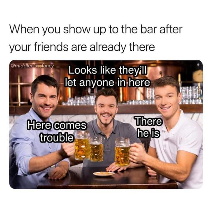 Team - When you show up to the bar after your friends are already there @middleclassfancy Looks like theyillJ let anyone in here There he is Here comes trouble