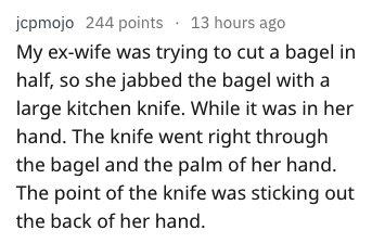 Text - jcpmojo 244 points 13 hours ago My ex-wife was trying to cut a bagel in half, so she jabbed the bagel with a large kitchen knife. While it was in her hand. The knife went right through the bagel and the palm of her hand. The point of the knife was sticking out the back of her hand.