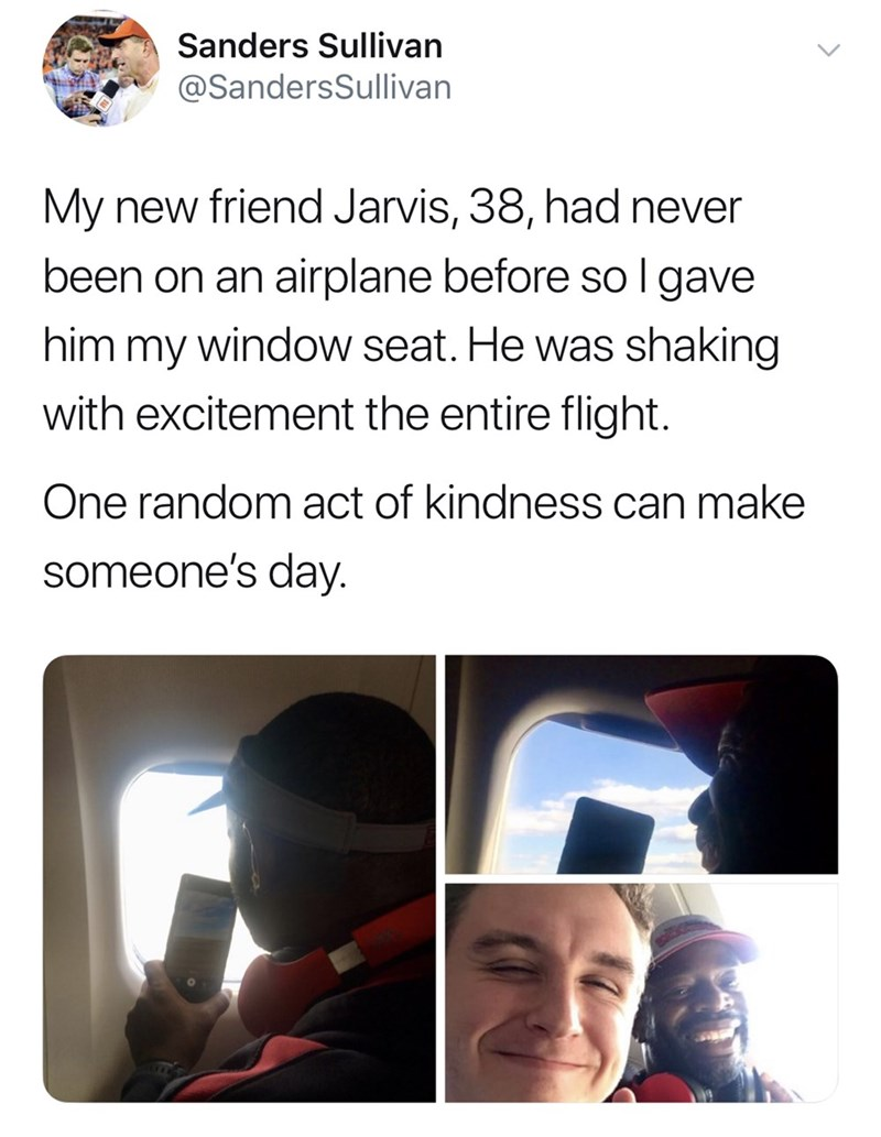 Text - Sanders Sullivan @SandersSullivan My new friend Jarvis, 38, had never been on an airplane before so I gave   him my window seat. He was shaking with excitement the entire flight. One random act of kindness can make someone's day.