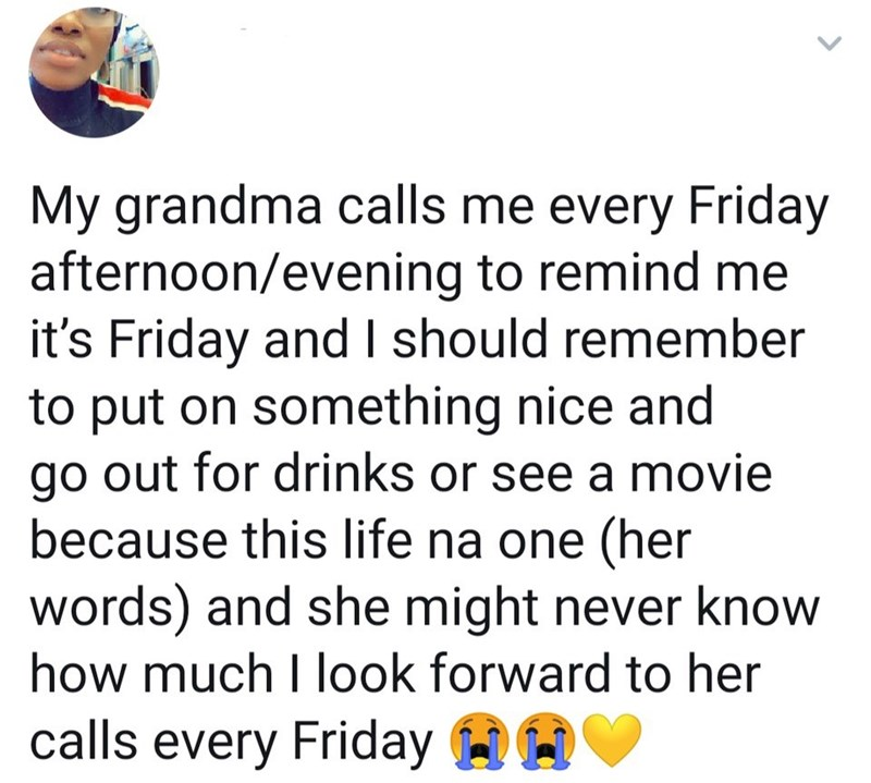 Text - My grandma calls me every Friday afternoon/evening to remind me it's Friday and I should remember to put on something nice and go out for drinks or see a movie because this life na one (her words) and she might never know how much I look forward to her calls every Friday