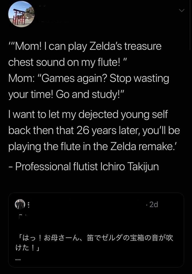 """Text - """"Mom! I can play Zelda's treasure chest sound on my flute!"""" Mom: """"Games again? Stop wasting your time! Go and study!"""" Iwant to let my dejected young self back then that 26 years later, you'll be playing the flute in the Zelda remake.' - Professional flutist Ichiro Takijun 2d !お母さーん、笛でゼルダの宝箱の音が吹 「はっ けた!」"""