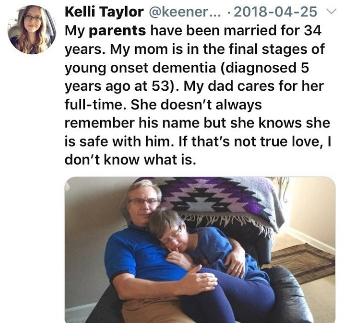 Text - Kelli Taylor @keener... 2018-04-25 My parents have been married for 34 years. My mom is in the final stages of young onset dementia (diagnosed years ago at 53). My dad cares for her full-time. She doesn't always remember his name but she knows she is safe with him. If that's not true love, I don't know what is HAAcct