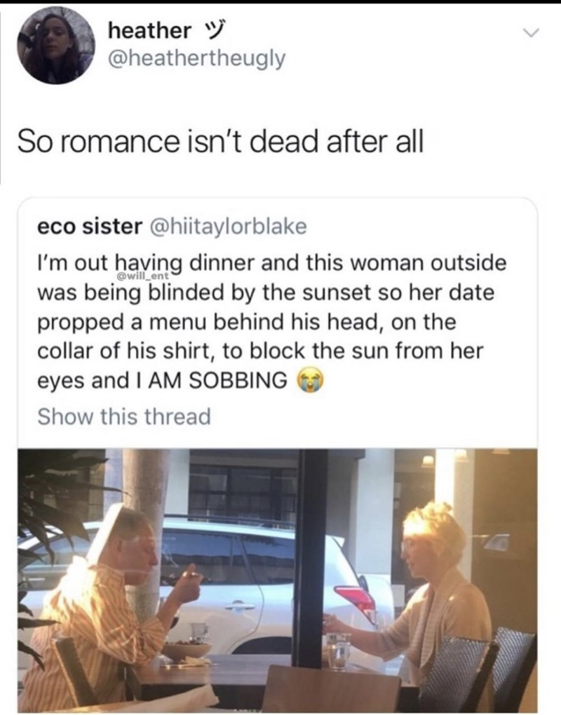 Text - heather @heathertheugly So romance isn't dead after all eco sister @hiitaylorblake I'm out having dinner and this woman outside was being blinded by the sunset so her date propped a menu behind his head, on the collar of his shirt, to block the sun from her eyes and I AM SOBBING @will ent Show this thread