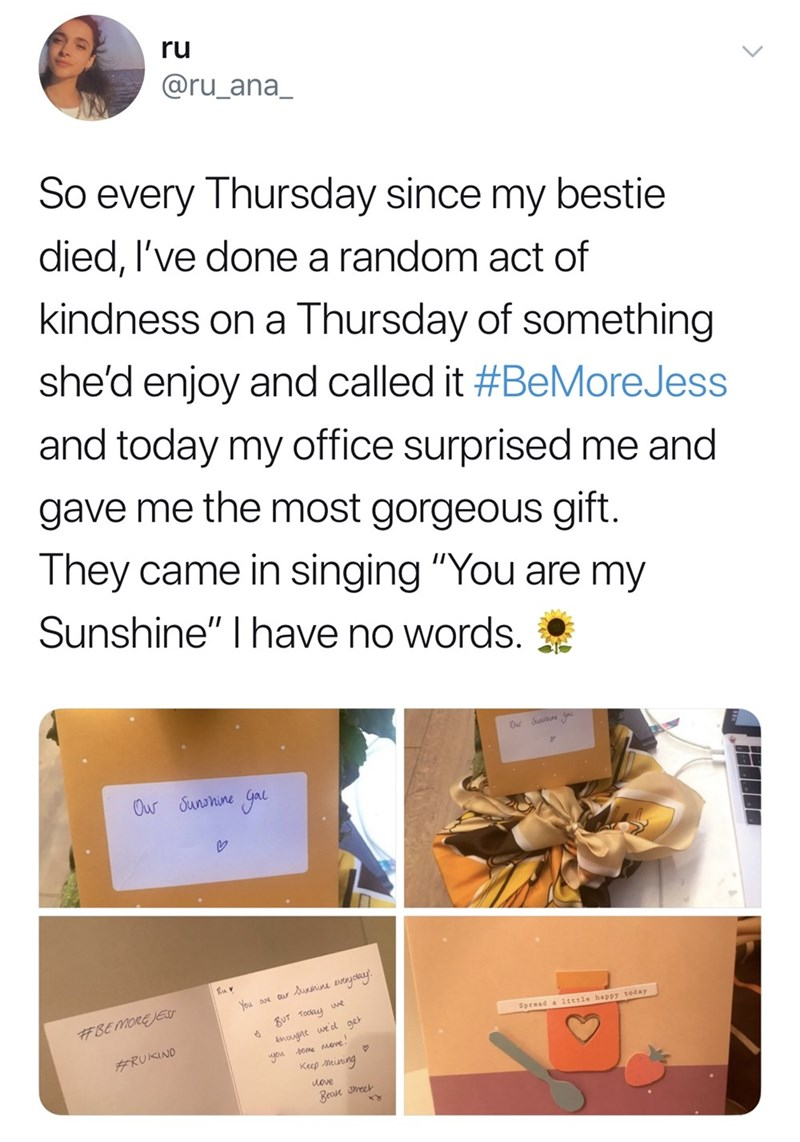 """Text - ru @ru_ana_ So every Thursday since my bestie died, I've done a random act of kindness on a Thursday of something she'd enjoy and called it #BeMoreJess and today my office surprised me and gave me the most gorgeous gift They came in singing """"You are my Sunshine"""" I have no words. Sunane Our Sunnine yal Ruv You ave Cur unahine tyolay #BE MORE JEu BUT Tockay we Spread a 1ittle happy today kmoughe wed get #RUKIND ou ome move Keep mining uove Bear Jmeek"""