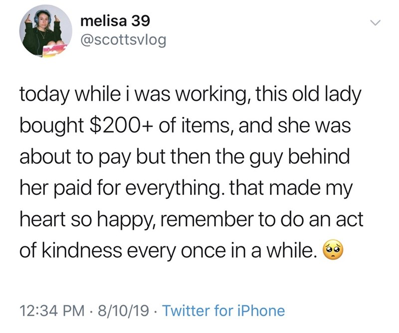 Text - melisa 39 @scottsvlog today while i was working, this old lady bought $200+ of items, and she was about to pay but then the guy behind her paid for everything.that made my heart so happy, remember to do an act of kindness every once in a while. 12:34 PM 8/10/19 Twitter for iPhone