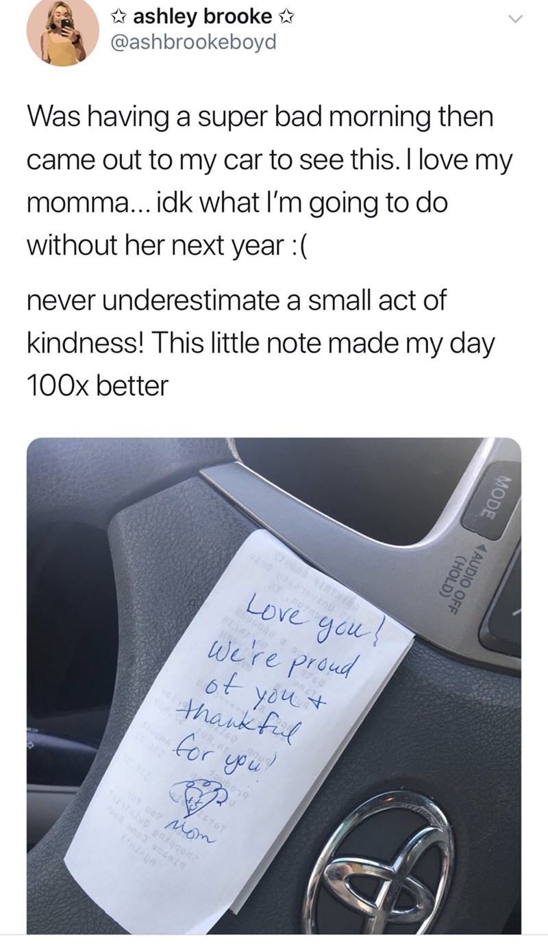 Text - ashley brooke @ashbrookeboyd Was having a super bad morning then momma... idk what I'm going to do without her next year :( came out to my car to see this. I love my never underestimate a small act of kindness! This little note made my day 100x better Stea H Tnoin Love gou we're proud 6t yout thank fil for ypu bo 3 uov Mom u gnkqgo MODE AAUDIO OFF (HOLD)