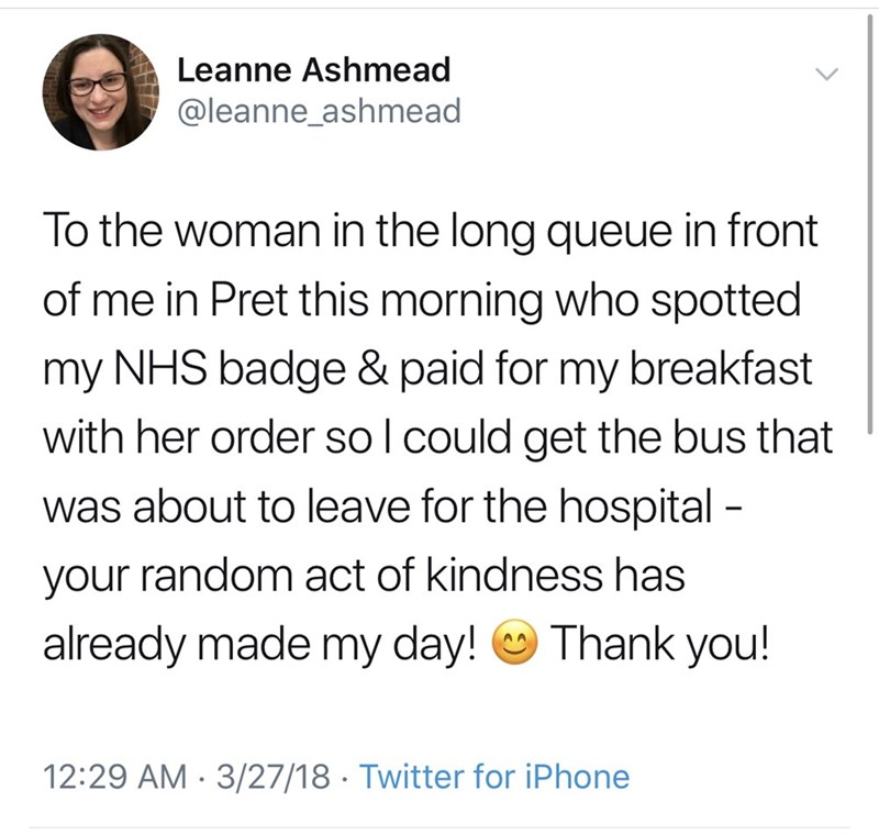 Text - Leanne Ashmead @leanne_ashmead To the woman in the long queue in front of me in Pret this morning who spotted my NHS badge & paid for my breakfast with her order so l could get the bus that was about to leave for the hospital - your random act of kindness has Thank you! already made my day! AA 12:29 AM 3/27/18 Twitter for iPhone